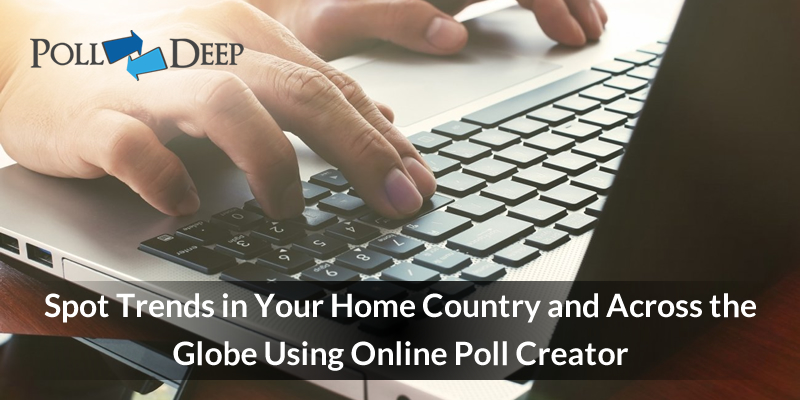 Spot Trends in Your Home Country and Across the Globe Using Online Poll Creator