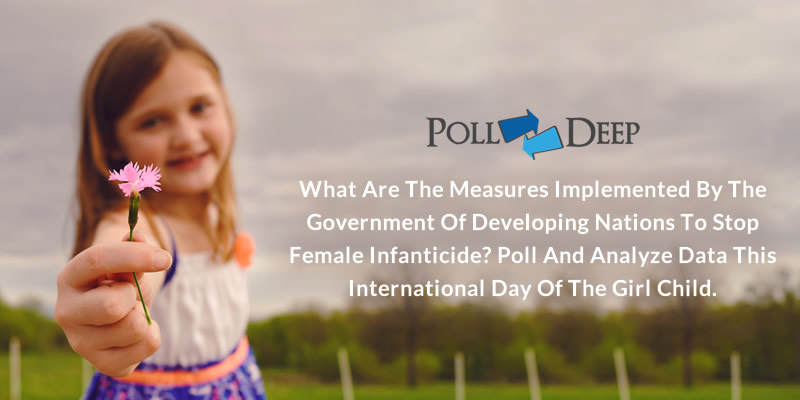 What are the Measures Implemented by the Government of Developing Nations to Stop Female Infanticide? Poll and Analyze Data this International Day of the Girl Child.