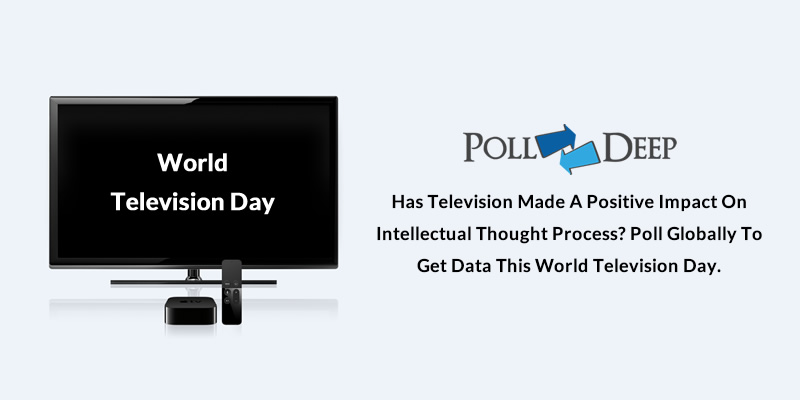 Has television made a positive Impact on intellectual thought processPoll Globally to get Data this World Television Day