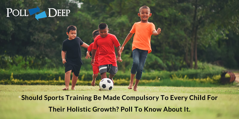 Should Sports Training be Made Compulsory to Every Child for their Holistic Growth Poll to know about it
