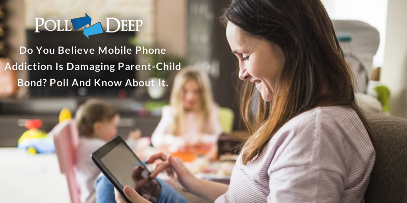 Do You Believe Mobile Phone Addiction is Damaging Parent-Child Bond Poll and Know About It
