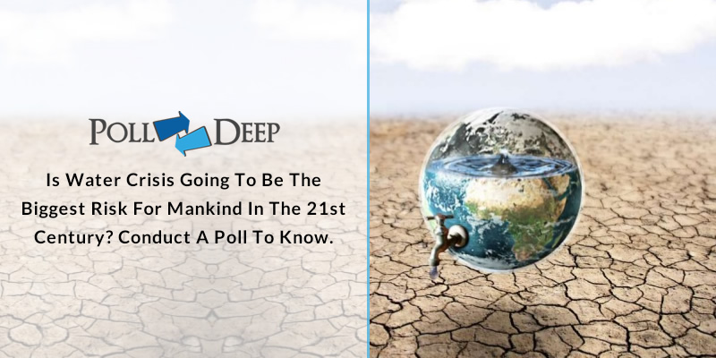 Is Water Crisis Going To Be The Biggest Risk For Mankind In The 21st Century Conduct A Poll To Know.