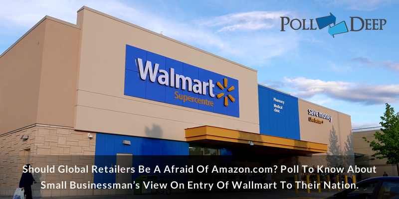 Should Global Retailers be a Afraid of Amazon.com Poll to know about Small Businessman's view on Entry of Wallmart to their nation