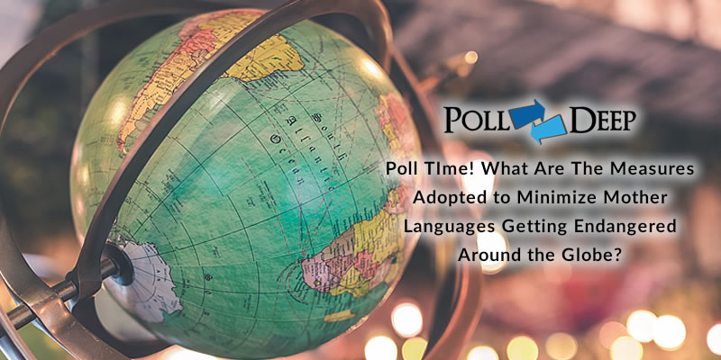 Poll TIme! What Are The Measures Adopted to Minimize Mother Languages Getting Endangered Around the Globe