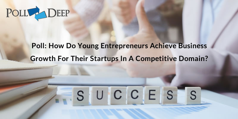 Poll How Do Young Entrepreneurs Achieve Business Growth for Their Startups in a Competitive Domain