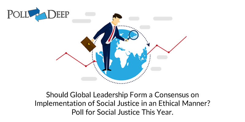 Should Global Leadership Form a Consensus on Implementation of Social Justice in an Ethical Manner Poll for Social Justice This Year