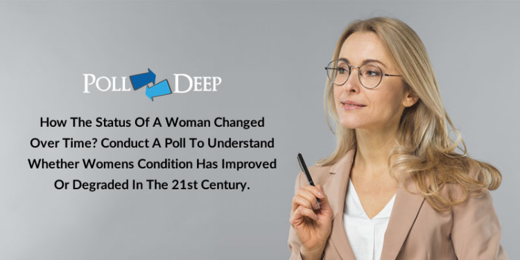 How the Status of a Woman Changed Over Time Conduct a Poll to Understand Whether Womens Condition has Improved or Degraded in the 21st Century