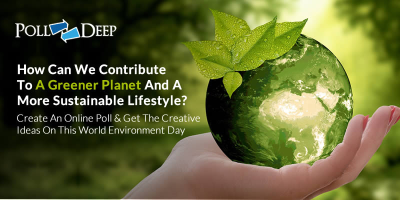 How Can We Contribute To A Greener Planet And A More Sustainable Lifestyle Create An Online Poll & Get The Creative Ideas On This World Environment Day