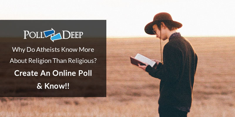 Why Do Atheists Know More About Religion Than Religious Create an Online Poll & Know!!